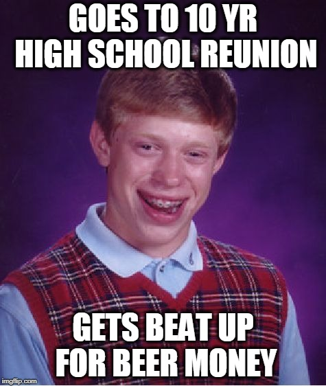 Bad Luck Brian Meme | GOES TO 10 YR HIGH SCHOOL REUNION GETS BEAT UP FOR BEER MONEY | image tagged in memes,bad luck brian | made w/ Imgflip meme maker
