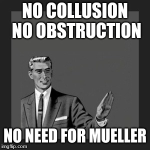 Kill Yourself Guy Meme | NO COLLUSION NO OBSTRUCTION NO NEED FOR MUELLER | image tagged in memes,kill yourself guy | made w/ Imgflip meme maker