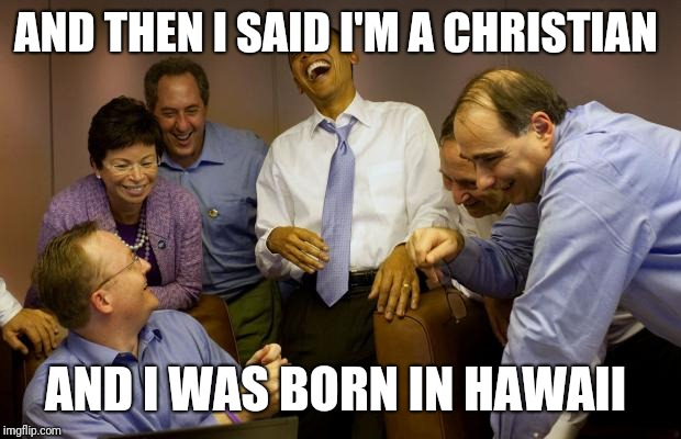 And then I said Obama | AND THEN I SAID I'M A CHRISTIAN AND I WAS BORN IN HAWAII | image tagged in memes,and then i said obama | made w/ Imgflip meme maker