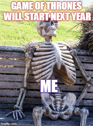 Waiting Skeleton Meme | GAME OF THRONES WILL START NEXT YEAR ME | image tagged in memes,waiting skeleton | made w/ Imgflip meme maker