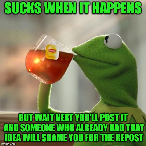 But Thats None Of My Business Meme | SUCKS WHEN IT HAPPENS BUT WAIT NEXT YOU'LL POST IT AND SOMEONE WHO ALREADY HAD THAT IDEA WILL SHAME YOU FOR THE REPOST | image tagged in memes,but thats none of my business,kermit the frog | made w/ Imgflip meme maker