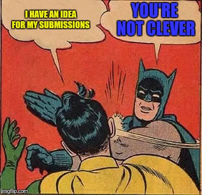 Any input would be nice :) |  I HAVE AN IDEA FOR MY SUBMISSIONS; YOU'RE NOT CLEVER | image tagged in memes,batman slapping robin | made w/ Imgflip meme maker