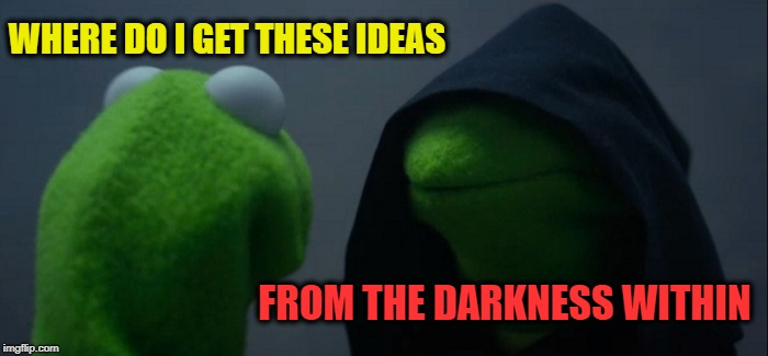Evil Kermit Meme | WHERE DO I GET THESE IDEAS FROM THE DARKNESS WITHIN | image tagged in memes,evil kermit | made w/ Imgflip meme maker
