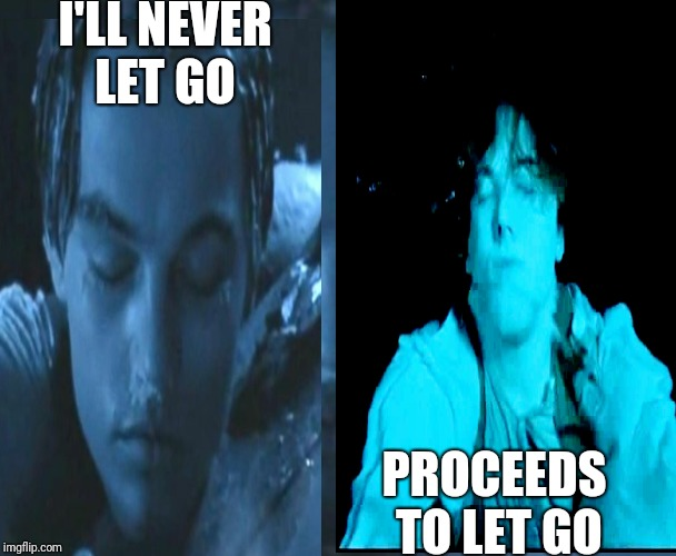 I'LL NEVER LET GO PROCEEDS TO LET GO | image tagged in titanic,leonardo dicaprio | made w/ Imgflip meme maker