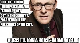 Been Feeling a Little Dank Lately | DOCTOR TOLD ME I NEED FRESH AIR AND EXERCISE.    GET OUT IN THE COUNTRY.    FORGET ABOUT THE PRESSURES OF THE CITY. GUESS I'LL JOIN A HORSE- | image tagged in horse-harming,sean lock,doctors,dank memes | made w/ Imgflip meme maker