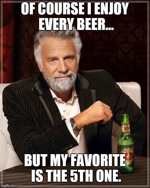 The Most Interesting Man In The World Meme | OF COURSE I ENJOY EVERY BEER... BUT MY FAVORITE IS THE 5TH ONE. | image tagged in memes,the most interesting man in the world | made w/ Imgflip meme maker