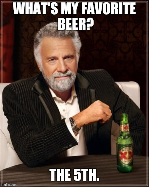 The Most Interesting Man In The World | WHAT'S MY FAVORITE BEER? THE 5TH. | image tagged in memes,the most interesting man in the world | made w/ Imgflip meme maker