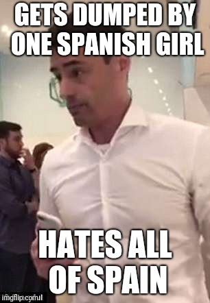 Aaron Schlossberg Racism | GETS DUMPED BY ONE SPANISH GIRL HATES ALL OF SPAIN | image tagged in aaron schlossberg racism | made w/ Imgflip meme maker