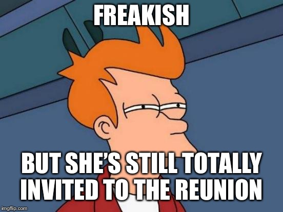 Futurama Fry Meme | FREAKISH BUT SHE'S STILL TOTALLY INVITED TO THE REUNION | image tagged in memes,futurama fry | made w/ Imgflip meme maker