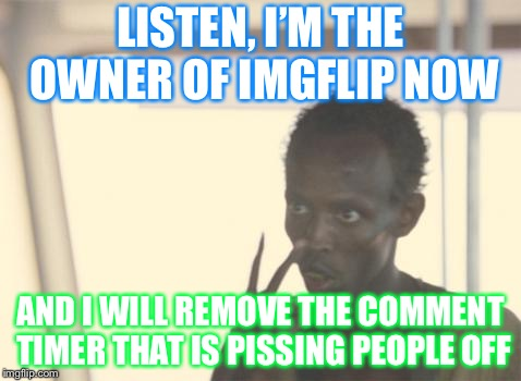 I'm the owner of Imgflip now | LISTEN, I'M THE OWNER OF IMGFLIP NOW AND I WILL REMOVE THE COMMENT TIMER THAT IS PISSING PEOPLE OFF | image tagged in memes,i'm the captain now | made w/ Imgflip meme maker