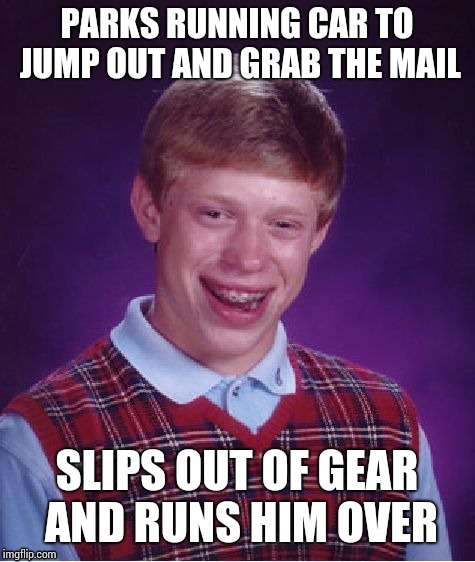 Bad Luck Brian Meme | PARKS RUNNING CAR TO JUMP OUT AND GRAB THE MAIL SLIPS OUT OF GEAR AND RUNS HIM OVER | image tagged in memes,bad luck brian | made w/ Imgflip meme maker