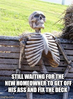 Waiting Skeleton Meme | STILL WAITING FOR THE NEW HOMEOWNER TO GET OFF HIS ASS AND FIX THE DECK | image tagged in memes,waiting skeleton | made w/ Imgflip meme maker