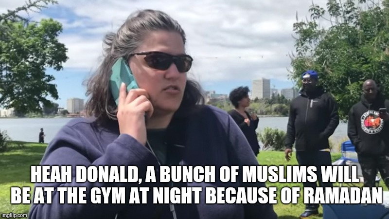 BBQ Becky | HEAH DONALD, A BUNCH OF MUSLIMS WILL BE AT THE GYM AT NIGHT BECAUSE OF RAMADAN | image tagged in bbq becky | made w/ Imgflip meme maker