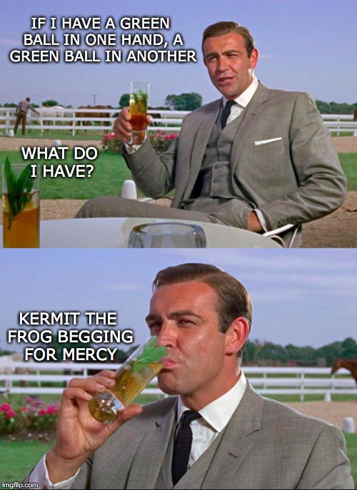 Sean Connery > Kermit | IF I HAVE A GREEN BALL IN ONE HAND, A GREEN BALL IN ANOTHER WHAT DO I HAVE? KERMIT THE FROG BEGGING FOR MERCY | image tagged in sean connery  kermit | made w/ Imgflip meme maker