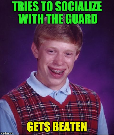 Bad Luck Brian Meme | TRIES TO SOCIALIZE WITH THE GUARD GETS BEATEN | image tagged in memes,bad luck brian | made w/ Imgflip meme maker