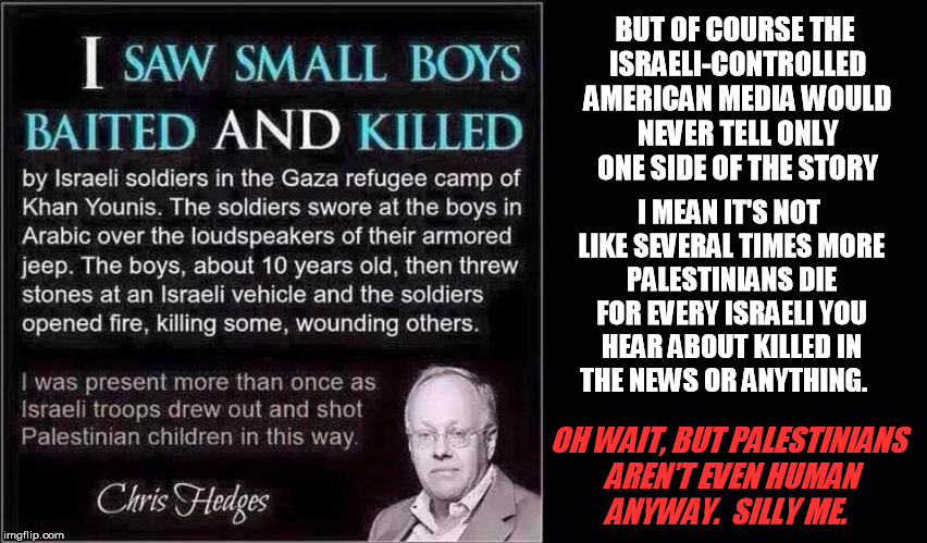Another reply meme worth giving thought to as a regular too, it seems | BUT OF COURSE THE ISRAELI-CONTROLLED AMERICAN MEDIA WOULD NEVER TELL ONLY ONE SIDE OF THE STORY I MEAN IT'S NOT LIKE SEVERAL TIMES MORE PALE | image tagged in israel,palestine | made w/ Imgflip meme maker