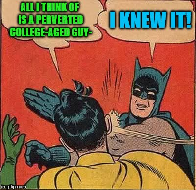 Batman Slapping Robin Meme | ALL I THINK OF IS A PERVERTED COLLEGE-AGED GUY- I KNEW IT! | image tagged in memes,batman slapping robin | made w/ Imgflip meme maker