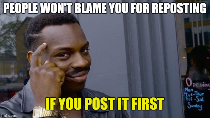 Roll Safe Think About It Meme | PEOPLE WON'T BLAME YOU FOR REPOSTING IF YOU POST IT FIRST | image tagged in memes,roll safe think about it | made w/ Imgflip meme maker