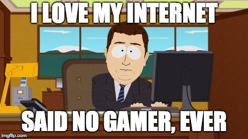Aaaaand Its Gone | I LOVE MY INTERNET SAID NO GAMER, EVER | image tagged in memes,aaaaand its gone | made w/ Imgflip meme maker