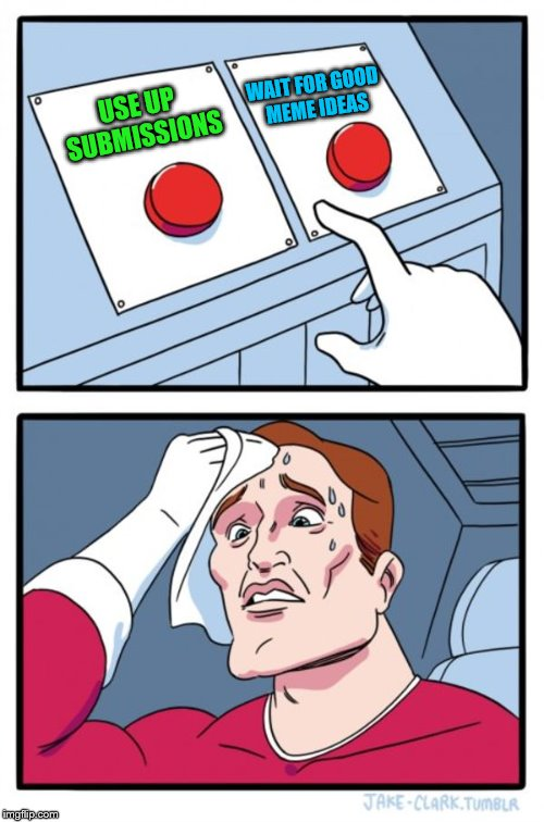 Two Buttons Meme | USE UP SUBMISSIONS WAIT FOR GOOD MEME IDEAS | image tagged in memes,two buttons | made w/ Imgflip meme maker