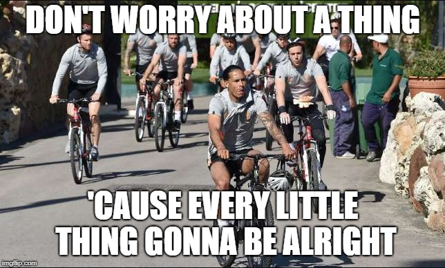 DON'T WORRY ABOUT A THING 'CAUSE EVERY LITTLE THING GONNA BE ALRIGHT | image tagged in liverpool fc,marbella | made w/ Imgflip meme maker