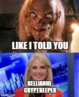 LIKE I TOLD YOU KELLIANNE CRYPTKEEPER | image tagged in kellyanne conway,crypt keeper | made w/ Imgflip meme maker