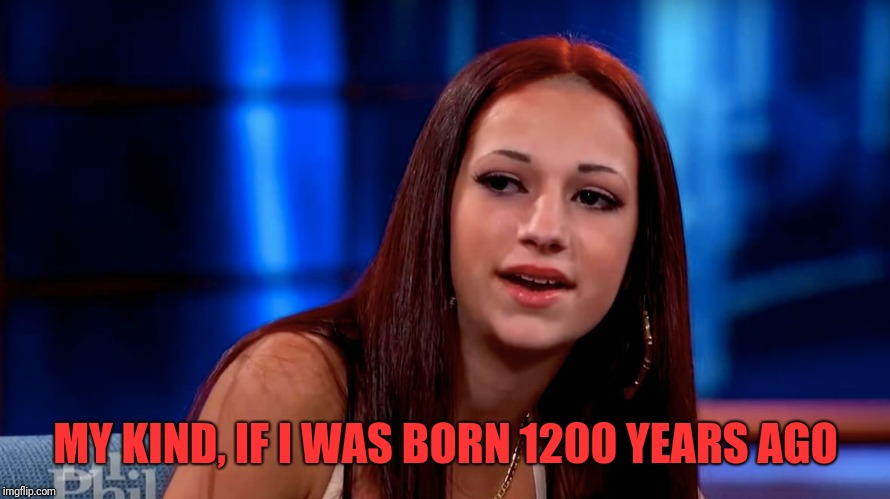 MY KIND, IF I WAS BORN 1200 YEARS AGO | made w/ Imgflip meme maker