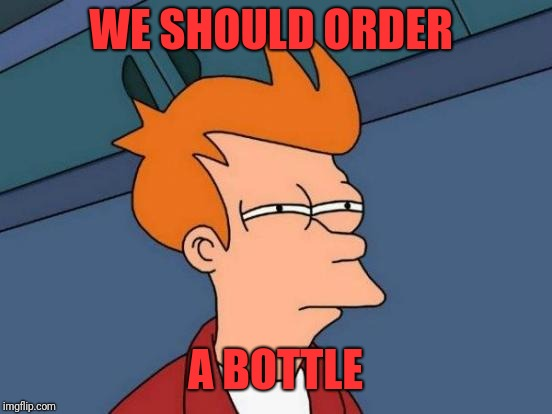 Futurama Fry Meme | WE SHOULD ORDER A BOTTLE | image tagged in memes,futurama fry | made w/ Imgflip meme maker