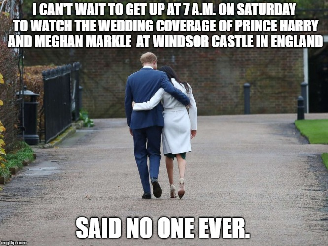Royal Wedding | I CAN'T WAIT TO GET UP AT 7 A.M. ON SATURDAY TO WATCH THE WEDDING COVERAGE OF PRINCE HARRY AND MEGHAN MARKLE  AT WINDSOR CASTLE IN ENGLAND S | image tagged in royal,wedding,prince harry | made w/ Imgflip meme maker