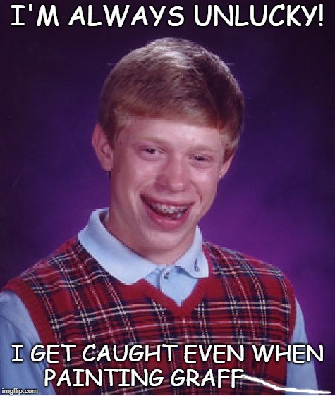 Bad Luck Brian Meme | I'M ALWAYS UNLUCKY! I GET CAUGHT EVEN WHEN PAINTING GRAFF | image tagged in memes,bad luck brian | made w/ Imgflip meme maker