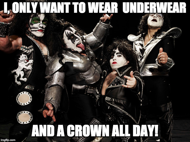 I, ONLY WANT TO WEAR  UNDERWEAR AND A CROWN ALL DAY! | image tagged in mini kiss band | made w/ Imgflip meme maker