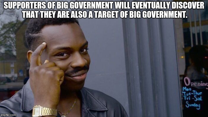 Roll Safe Think About It | SUPPORTERS OF BIG GOVERNMENT WILL EVENTUALLY DISCOVER THAT THEY ARE ALSO A TARGET OF BIG GOVERNMENT. | image tagged in memes,roll safe think about it | made w/ Imgflip meme maker