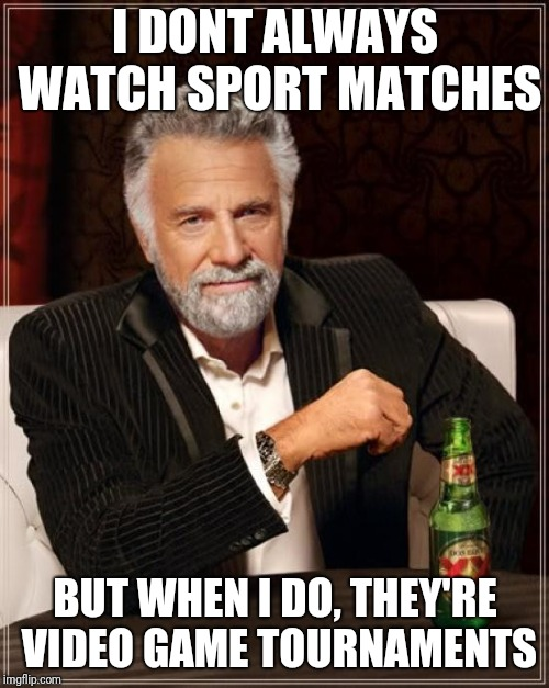 The Most Interesting Man In The World Meme | I DONT ALWAYS WATCH SPORT MATCHES BUT WHEN I DO, THEY'RE VIDEO GAME TOURNAMENTS | image tagged in memes,the most interesting man in the world | made w/ Imgflip meme maker