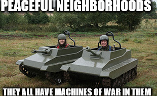 Good neighborhoods | PEACEFUL NEIGHBORHOODS THEY ALL HAVE MACHINES OF WAR IN THEM | image tagged in tanks homie,good guy with a gun,neighborhood,military industrial complex | made w/ Imgflip meme maker