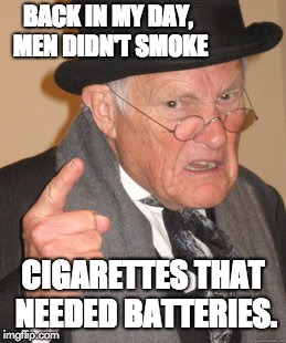 Back In My Day Meme | BACK IN MY DAY, MEN DIDN'T SMOKE CIGARETTES THAT NEEDED BATTERIES. | image tagged in memes,back in my day | made w/ Imgflip meme maker