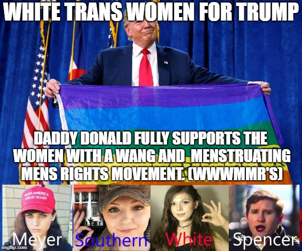 WHITE TRANS WOMEN FOR TRUMP DADDY DONALD FULLY SUPPORTS THE WOMEN WITH A WANG AND  MENSTRUATING MENS RIGHTS MOVEMENT. (WWWMMR'S) | image tagged in trumps trans angels | made w/ Imgflip meme maker
