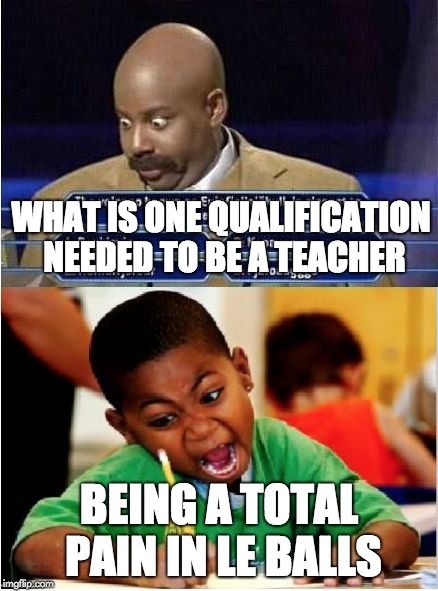 Test answer | WHAT IS ONE QUALIFICATION NEEDED TO BE A TEACHER BEING A TOTAL PAIN IN LE BALLS | image tagged in test answer,teacher,qualification,pain | made w/ Imgflip meme maker