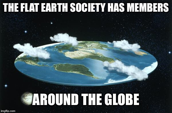Flat Earth | THE FLAT EARTH SOCIETY HAS MEMBERS AROUND THE GLOBE | image tagged in flat earth | made w/ Imgflip meme maker