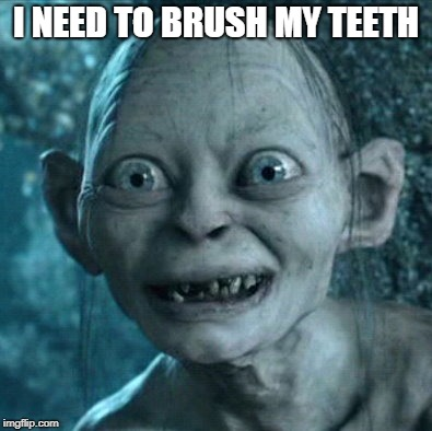 Gollum | I NEED TO BRUSH MY TEETH | image tagged in memes,gollum | made w/ Imgflip meme maker