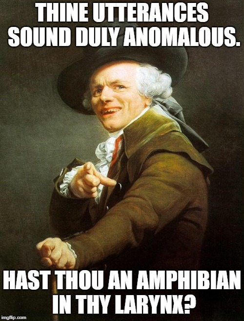 Frog in your throat? | THINE UTTERANCES SOUND DULY ANOMALOUS. HAST THOU AN AMPHIBIAN IN THY LARYNX? | image tagged in joseph decreux | made w/ Imgflip meme maker