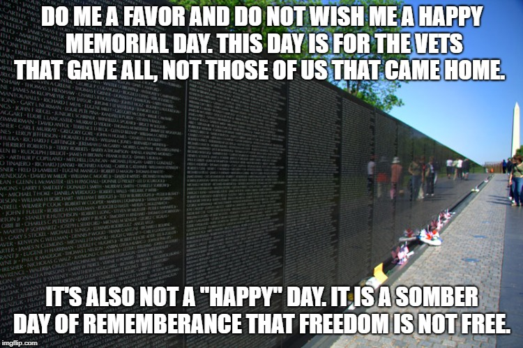 DO ME A FAVOR AND DO NOT WISH ME A HAPPY MEMORIAL DAY. THIS DAY IS FOR THE VETS THAT GAVE ALL, NOT THOSE OF US THAT CAME HOME. IT'S ALSO NOT | image tagged in memorial day | made w/ Imgflip meme maker