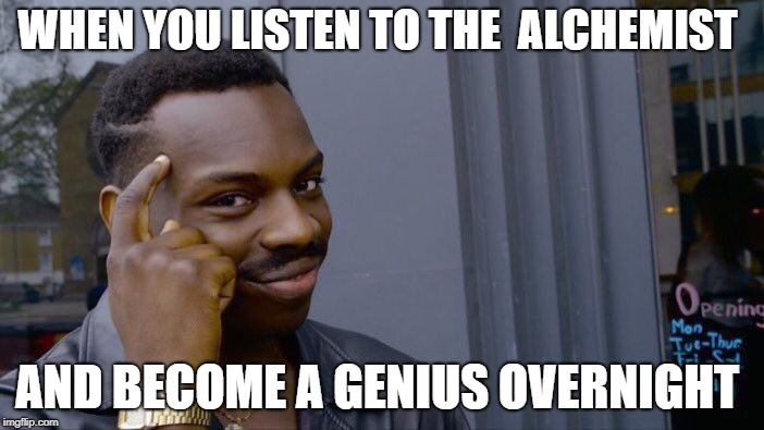 Roll Safe Think About It Meme | WHEN YOU LISTEN TO THE  ALCHEMIST AND BECOME A GENIUS OVERNIGHT | image tagged in memes,roll safe think about it | made w/ Imgflip meme maker
