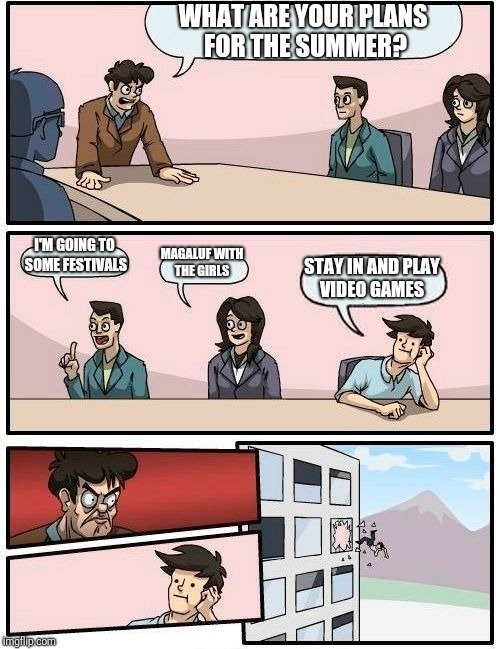 Boardroom Meeting Suggestion Meme | WHAT ARE YOUR PLANS FOR THE SUMMER? I'M GOING TO SOME FESTIVALS MAGALUF WITH THE GIRLS STAY IN AND PLAY VIDEO GAMES | image tagged in memes,boardroom meeting suggestion | made w/ Imgflip meme maker