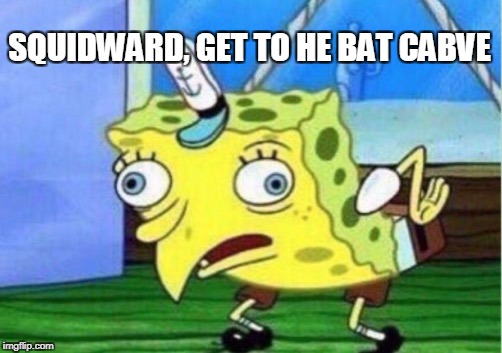 Mocking Spongebob Meme | SQUIDWARD, GET TO HE BAT CABVE | image tagged in memes,mocking spongebob | made w/ Imgflip meme maker