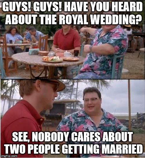 See Nobody Cares Meme | GUYS! GUYS! HAVE YOU HEARD ABOUT THE ROYAL WEDDING? SEE, NOBODY CARES ABOUT TWO PEOPLE GETTING MARRIED | image tagged in memes,see nobody cares | made w/ Imgflip meme maker