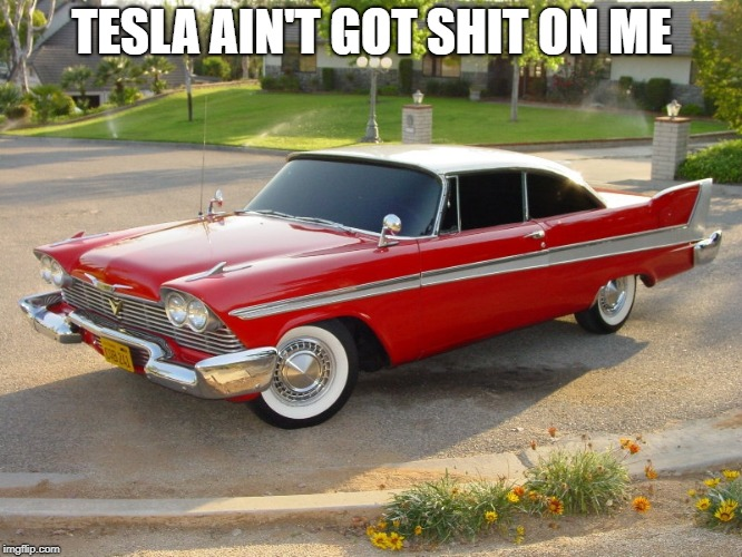 Telsa\ | TESLA AIN'T GOT SHIT ON ME | image tagged in plymouth christine | made w/ Imgflip meme maker