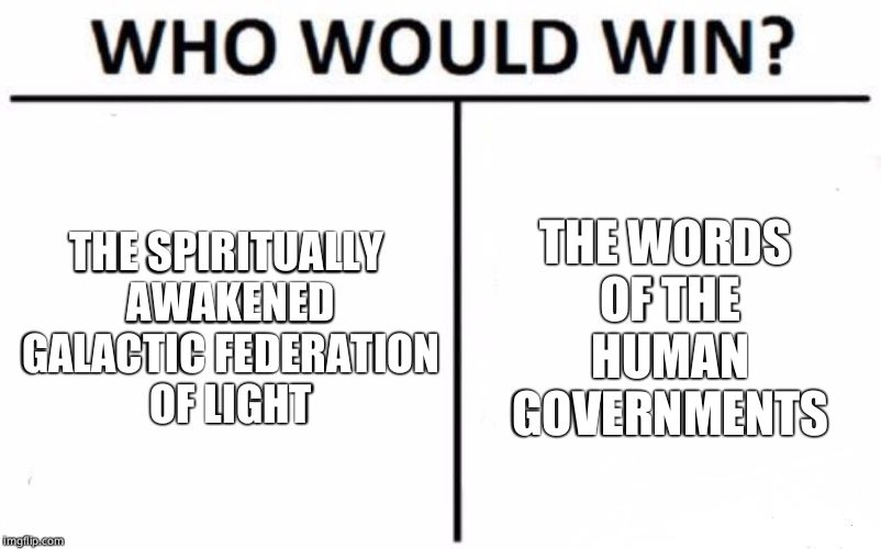 Who Would Win? Meme | THE SPIRITUALLY AWAKENED GALACTIC FEDERATION OF LIGHT THE WORDS OF THE HUMAN GOVERNMENTS | image tagged in memes,who would win | made w/ Imgflip meme maker