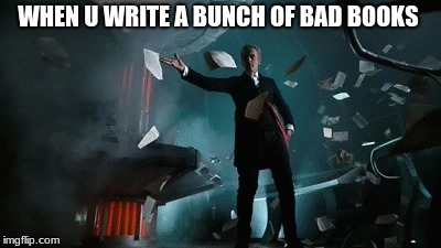 WHEN U WRITE A BUNCH OF BAD BOOKS | image tagged in writer | made w/ Imgflip meme maker