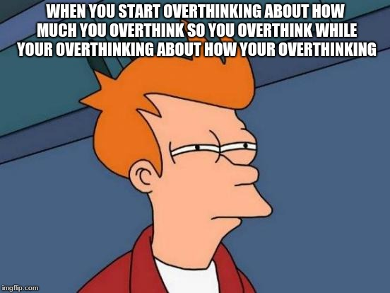 Futurama Fry Meme | WHEN YOU START OVERTHINKING ABOUT HOW MUCH YOU OVERTHINK SO YOU OVERTHINK WHILE YOUR OVERTHINKING ABOUT HOW YOUR OVERTHINKING | image tagged in memes,futurama fry | made w/ Imgflip meme maker
