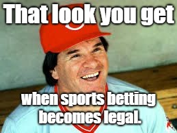 Pete Rose says.... | That look you get when sports betting becomes legal. | image tagged in memes,pete rose,mlb baseball,gambling | made w/ Imgflip meme maker